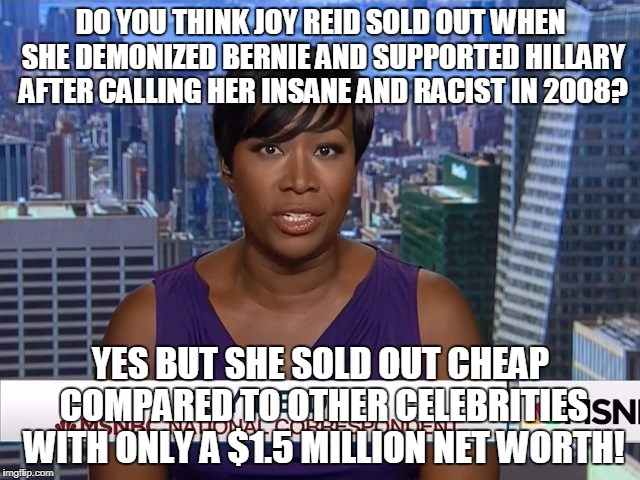 MSNBC Joy Reid | DO YOU THINK JOY REID SOLD OUT WHEN SHE DEMONIZED BERNIE AND SUPPORTED HILLARY AFTER CALLING HER INSANE AND RACIST IN 2008? YES BUT SHE SOLD | image tagged in msnbc joy reid | made w/ Imgflip meme maker