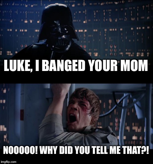 Star Wars No Meme | LUKE, I BANGED YOUR MOM NOOOOO! WHY DID YOU TELL ME THAT?! | image tagged in memes,star wars no | made w/ Imgflip meme maker