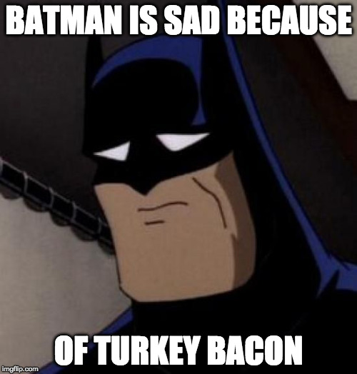 :( | BATMAN IS SAD BECAUSE OF TURKEY BACON | image tagged in sad batman,turkey bacon,batman,sad,iwanttobebacon,iwanttobebaconcom | made w/ Imgflip meme maker