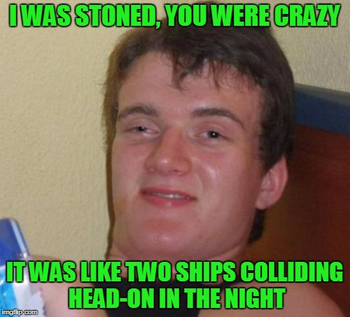 10 Guy Meme | I WAS STONED, YOU WERE CRAZY IT WAS LIKE TWO SHIPS COLLIDING HEAD-ON IN THE NIGHT | image tagged in memes,10 guy | made w/ Imgflip meme maker