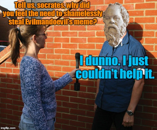 Tell us, socrates, why did you feel the need to shamelessly steal Evilmandoevil's meme? I dunno. I just couldn't help it. | made w/ Imgflip meme maker