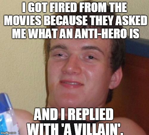 Anti hero | I GOT FIRED FROM THE MOVIES BECAUSE THEY ASKED ME WHAT AN ANTI-HERO IS AND I REPLIED WITH 'A VILLAIN'. | image tagged in memes,10 guy,movies | made w/ Imgflip meme maker