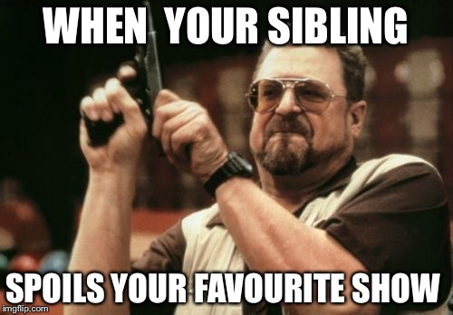 Siblings are jerks | WHEN  YOUR SIBLING SPOILS YOUR FAVOURITE SHOW | image tagged in memes,relatable | made w/ Imgflip meme maker