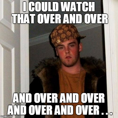 I COULD WATCH THAT OVER AND OVER AND OVER AND OVER AND OVER AND OVER . . . | made w/ Imgflip meme maker