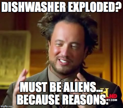 Ancient Aliens Meme | DISHWASHER EXPLODED? MUST BE ALIENS... BECAUSE REASONS. | image tagged in memes,ancient aliens | made w/ Imgflip meme maker