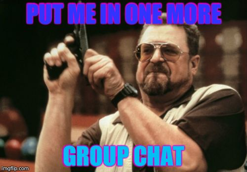 Am I The Only One Around Here | PUT ME IN ONE MORE GROUP CHAT | image tagged in memes,am i the only one around here | made w/ Imgflip meme maker