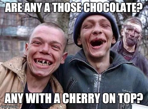 Memes, hillbilly philosophy | ARE ANY A THOSE CHOCOLATE? ANY WITH A CHERRY ON TOP? | image tagged in memes,hillbilly philosophy | made w/ Imgflip meme maker