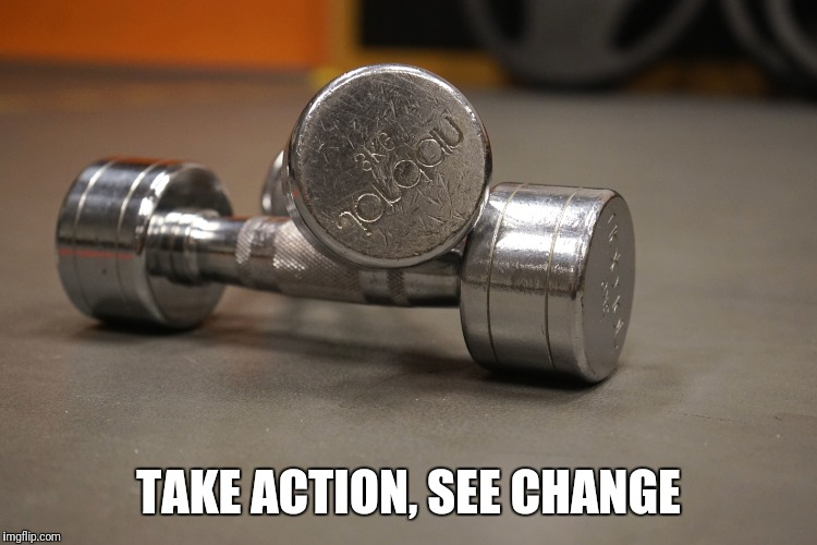 Take action | TAKE ACTION, SEE CHANGE | image tagged in fitness,women,sexy women,weight loss | made w/ Imgflip meme maker