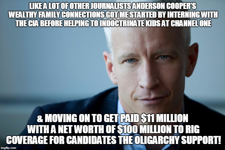 LIKE A LOT OF OTHER JOURNALISTS ANDERSON COOPER'S WEALTHY FAMILY CONNECTIONS GOT ME STARTED BY INTERNING WITH THE CIA BEFORE HELPING TO INDO | image tagged in anderson cooper | made w/ Imgflip meme maker