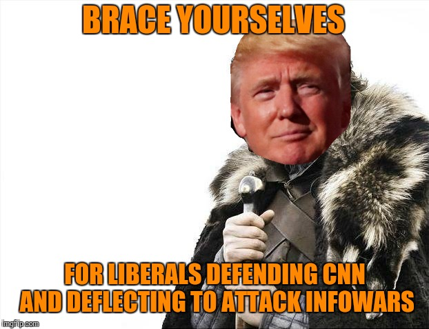 Brace Yourselves X is Coming Meme | BRACE YOURSELVES FOR LIBERALS DEFENDING CNN AND DEFLECTING TO ATTACK INFOWARS | image tagged in memes,brace yourselves x is coming | made w/ Imgflip meme maker