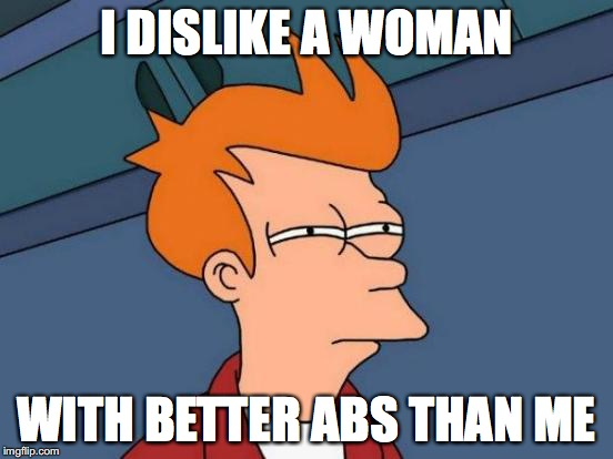 Futurama Fry Meme | I DISLIKE A WOMAN WITH BETTER ABS THAN ME | image tagged in memes,futurama fry | made w/ Imgflip meme maker