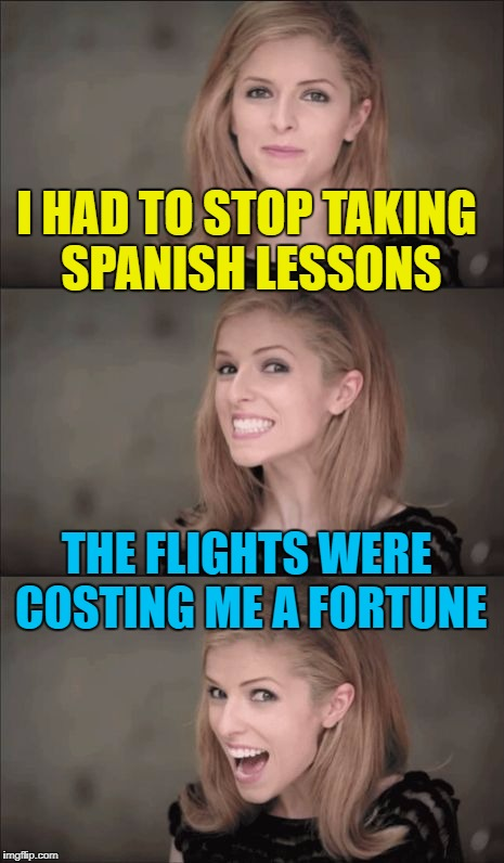 It was a real S-pain... :) | I HAD TO STOP TAKING SPANISH LESSONS THE FLIGHTS WERE COSTING ME A FORTUNE | image tagged in memes,bad pun anna kendrick,spain,spanish,money,flying | made w/ Imgflip meme maker