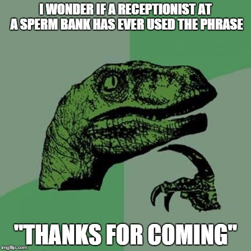 "Philosoraptor Meme | I WONDER IF A RECEPTIONIST AT A SPERM BANK HAS EVER USED THE PHRASE ""THANKS FOR COMING"" 