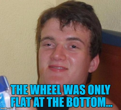 I don't know what the fuss was about :) | THE WHEEL WAS ONLY FLAT AT THE BOTTOM... | image tagged in memes,10 guy,puncture,cars | made w/ Imgflip meme maker