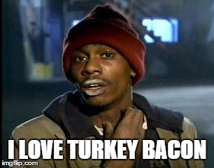 Y'all Got Any More Of That Meme | I LOVE TURKEY BACON | image tagged in memes,yall got any more of | made w/ Imgflip meme maker