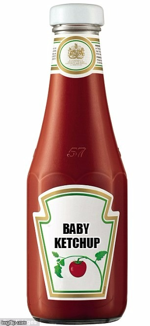 BABY KETCHUP | made w/ Imgflip meme maker