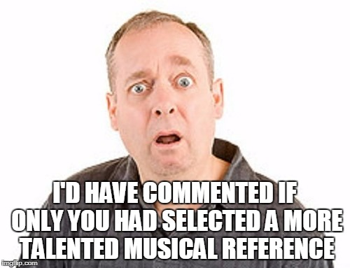 I'D HAVE COMMENTED IF ONLY YOU HAD SELECTED A MORE TALENTED MUSICAL REFERENCE | made w/ Imgflip meme maker
