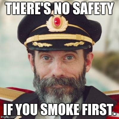 captain obvious | THERE'S NO SAFETY IF YOU SMOKE FIRST. | image tagged in captain obvious | made w/ Imgflip meme maker