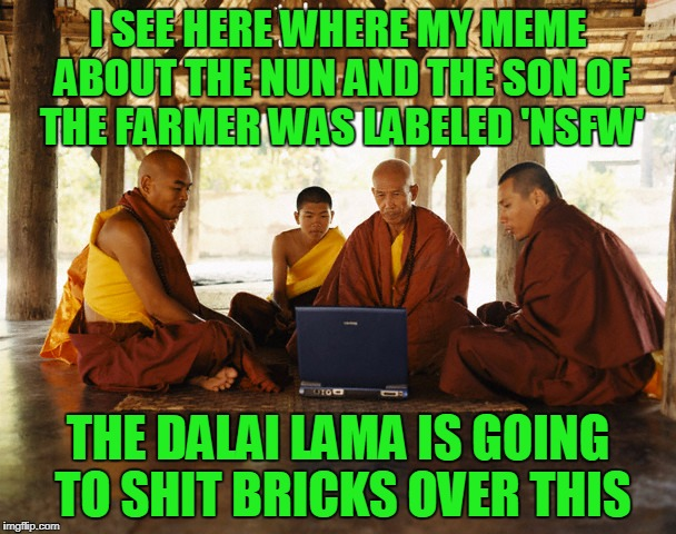 or laugh heartily, knowing him | I SEE HERE WHERE MY MEME ABOUT THE NUN AND THE SON OF THE FARMER WAS LABELED 'NSFW' THE DALAI LAMA IS GOING TO SHIT BRICKS OVER THIS | image tagged in monks memeing,memes,monks,nsfw,dalai lama | made w/ Imgflip meme maker