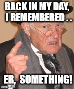 Back In My Day Meme | BACK IN MY DAY,  I REMEMBERED . . ER,  SOMETHING! | image tagged in memes,back in my day | made w/ Imgflip meme maker