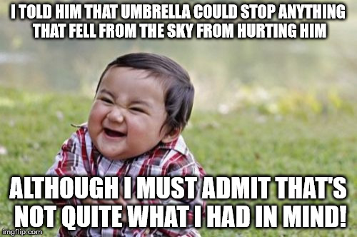 Evil Toddler Meme | I TOLD HIM THAT UMBRELLA COULD STOP ANYTHING THAT FELL FROM THE SKY FROM HURTING HIM ALTHOUGH I MUST ADMIT THAT'S NOT QUITE WHAT I HAD IN MI | image tagged in memes,evil toddler | made w/ Imgflip meme maker