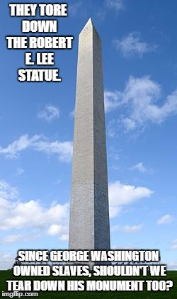 I'm offended. I demand justice against George Washington's extreme racism! Who's with me!? |  THEY TORE DOWN THE ROBERT E. LEE STATUE. SINCE GEORGE WASHINGTON OWNED SLAVES, SHOULDN'T WE TEAR DOWN HIS MONUMENT TOO? | image tagged in washington monument,memes,liberal logic,stupid,george washington,racism | made w/ Imgflip meme maker