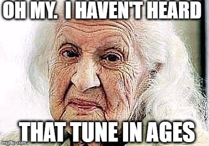 OH MY.  I HAVEN'T HEARD THAT TUNE IN AGES | made w/ Imgflip meme maker
