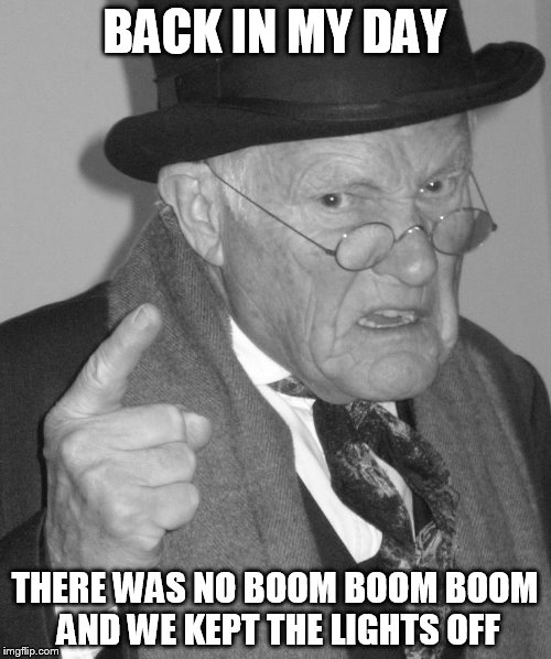 Back in my day | BACK IN MY DAY THERE WAS NO BOOM BOOM BOOM AND WE KEPT THE LIGHTS OFF | image tagged in back in my day | made w/ Imgflip meme maker