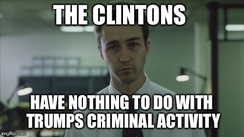 Copy of a copy  | THE CLINTONS HAVE NOTHING TO DO WITH TRUMPS CRIMINAL ACTIVITY | image tagged in copy of a copy | made w/ Imgflip meme maker