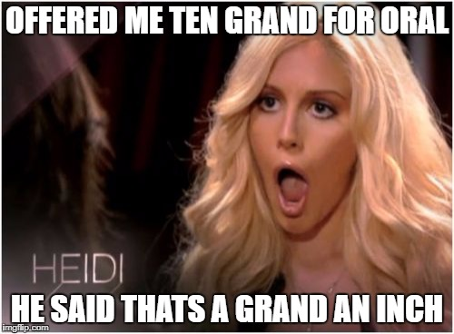 So Much Drama Meme | OFFERED ME TEN GRAND FOR ORAL HE SAID THATS A GRAND AN INCH | image tagged in memes,so much drama | made w/ Imgflip meme maker