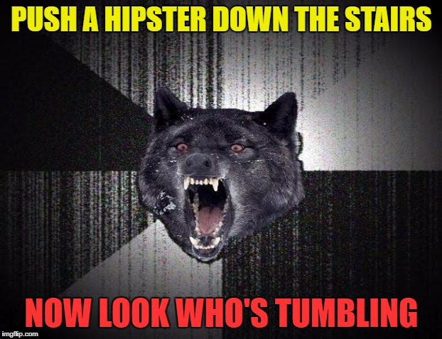 PUSH A HIPSTER DOWN THE STAIRS NOW LOOK WHO'S TUMBLING | made w/ Imgflip meme maker