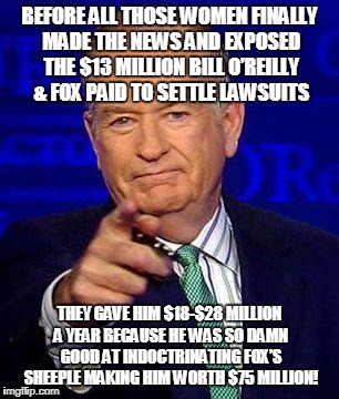 Bill O'Reilly | BEFORE ALL THOSE WOMEN FINALLY MADE THE NEWS AND EXPOSED THE $13 MILLION BILL O'REILLY & FOX PAID TO SETTLE LAWSUITS THEY GAVE HIM $18-$28 M | image tagged in bill o'reilly | made w/ Imgflip meme maker