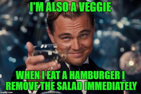 Leonardo Dicaprio Cheers Meme | I'M ALSO A VEGGIE WHEN I EAT A HAMBURGER I REMOVE THE SALAD IMMEDIATELY | image tagged in memes,leonardo dicaprio cheers | made w/ Imgflip meme maker