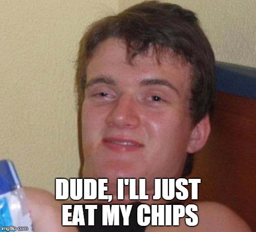 10 Guy Meme | DUDE, I'LL JUST EAT MY CHIPS | image tagged in memes,10 guy | made w/ Imgflip meme maker