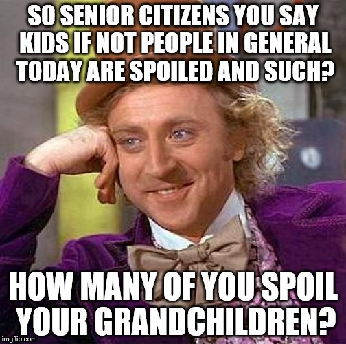 This seems to be such a thing | SO SENIOR CITIZENS YOU SAY KIDS IF NOT PEOPLE IN GENERAL TODAY ARE SPOILED AND SUCH? HOW MANY OF YOU SPOIL YOUR GRANDCHILDREN? | image tagged in memes,creepy condescending wonka | made w/ Imgflip meme maker