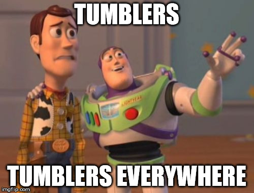 X, X Everywhere Meme | TUMBLERS TUMBLERS EVERYWHERE | image tagged in memes,x,x everywhere,x x everywhere | made w/ Imgflip meme maker