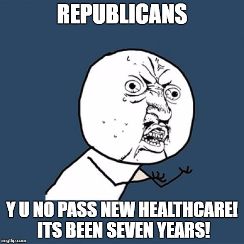 Y U No Meme | REPUBLICANS Y U NO PASS NEW HEALTHCARE! ITS BEEN SEVEN YEARS! | image tagged in memes,y u no | made w/ Imgflip meme maker