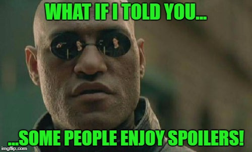*creative title* | WHAT IF I TOLD YOU... ...SOME PEOPLE ENJOY SPOILERS! | image tagged in memes,matrix morpheus,spoilers | made w/ Imgflip meme maker
