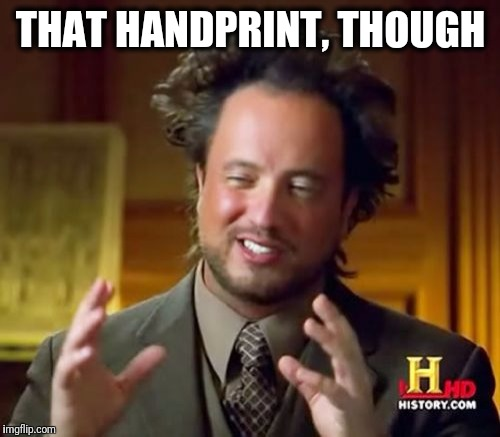 Ancient Aliens Meme | THAT HANDPRINT, THOUGH | image tagged in memes,ancient aliens | made w/ Imgflip meme maker