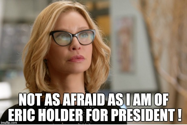 Callista Flockhart | NOT AS AFRAID AS I AM OF ERIC HOLDER FOR PRESIDENT ! | image tagged in callista flockhart | made w/ Imgflip meme maker