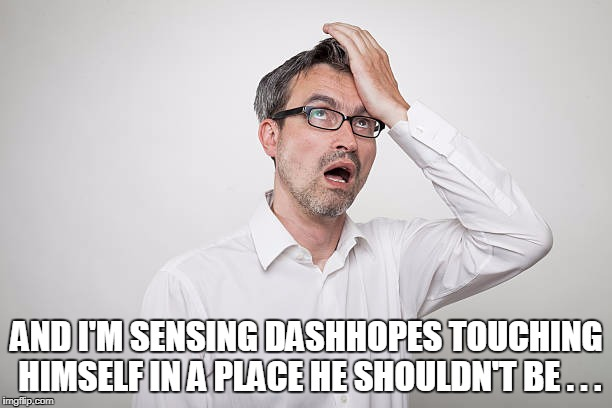 AND I'M SENSING DASHHOPES TOUCHING HIMSELF IN A PLACE HE SHOULDN'T BE . . . | made w/ Imgflip meme maker