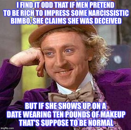 Creepy Condescending Wonka Meme | I FIND IT ODD THAT IF MEN PRETEND TO BE RICH TO IMPRESS SOME NARCISSISTIC BIMBO, SHE CLAIMS SHE WAS DECEIVED BUT IF SHE SHOWS UP ON A DATE W | image tagged in memes,creepy condescending wonka | made w/ Imgflip meme maker