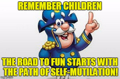 REMEMBER CHILDREN THE ROAD TO FUN STARTS WITH THE PATH OF SELF-MUTILATION! | made w/ Imgflip meme maker