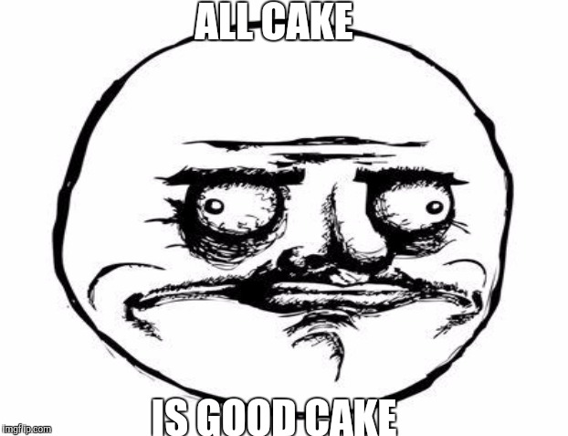 ALL CAKE IS GOOD CAKE | made w/ Imgflip meme maker