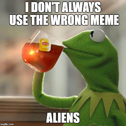 An oldie but a goodie - Stolen Memes Week™ an AndrewFinlayson event July 17-24.  | I DON'T ALWAYS USE THE WRONG MEME ALIENS | image tagged in memes,but thats none of my business,kermit the frog | made w/ Imgflip meme maker