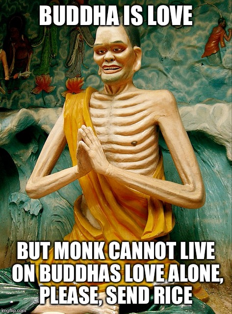 BUDDHA IS LOVE BUT MONK CANNOT LIVE ON BUDDHAS LOVE ALONE, PLEASE, SEND RICE | made w/ Imgflip meme maker
