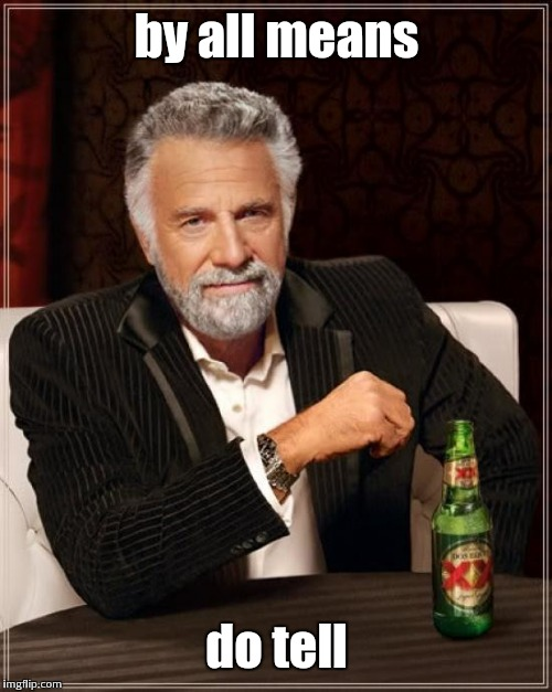 The Most Interesting Man In The World Meme | by all means do tell | image tagged in memes,the most interesting man in the world | made w/ Imgflip meme maker