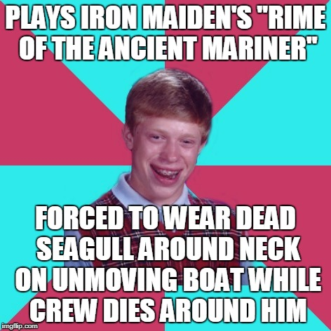 "probably one for the hardcore metalheads (or English majors) | PLAYS IRON MAIDEN'S ""RIME OF THE ANCIENT MARINER"" FORCED TO WEAR DEAD SEAGULL AROUND NECK ON UNMOVING BOAT WHILE CREW DIES AROUND HIM 
