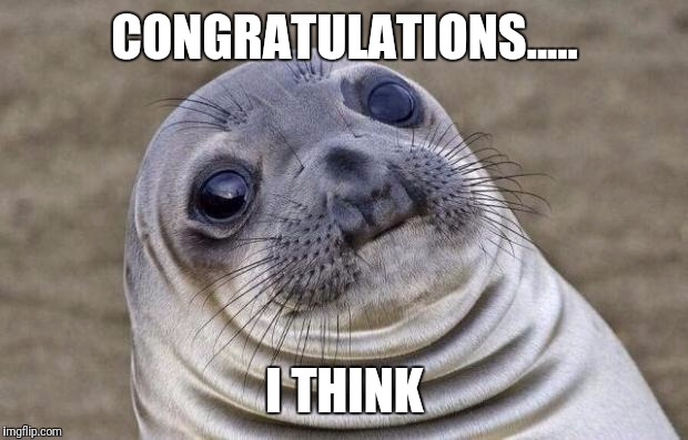 Awkward Moment Sealion Meme | CONGRATULATIONS..... I THINK | image tagged in memes,awkward moment sealion | made w/ Imgflip meme maker