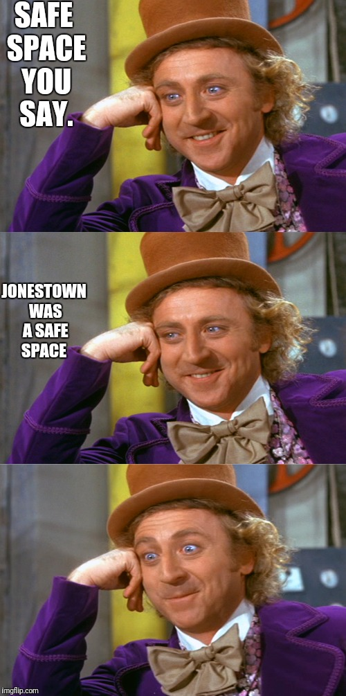 Creepy Condescending Wonka Stacked | SAFE SPACE YOU SAY. JONESTOWN WAS A SAFE SPACE | image tagged in creepy condescending wonka stacked | made w/ Imgflip meme maker